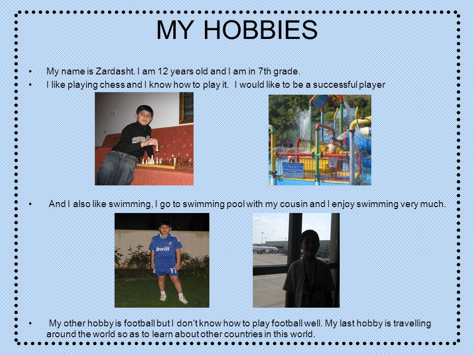 MY HOBBIES My name is Zardasht. I am 12 years old and I am in 7th grade. I like playing chess and I know how to play it. I would like to be a successf