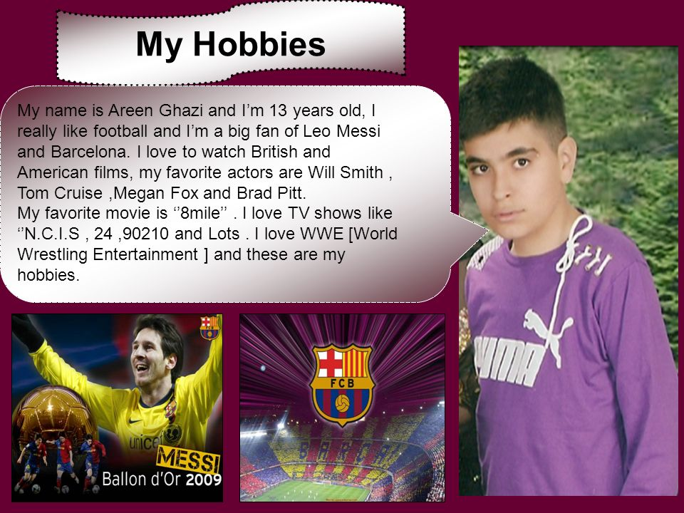 My Hobbies My name is Areen Ghazi and Im 13 years old, I really like football and Im a big fan of Leo Messi and Barcelona. I love to watch British and