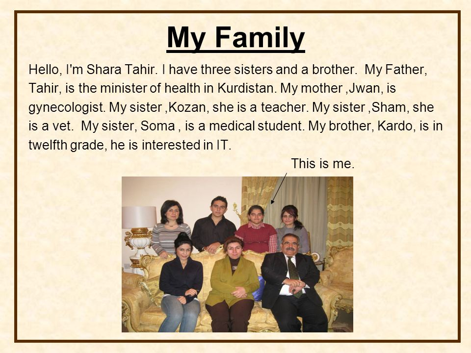 My Family Hello, I'm Shara Tahir. I have three sisters and a brother. My Father, Tahir, is the minister of health in Kurdistan. My mother,Jwan, is gyn