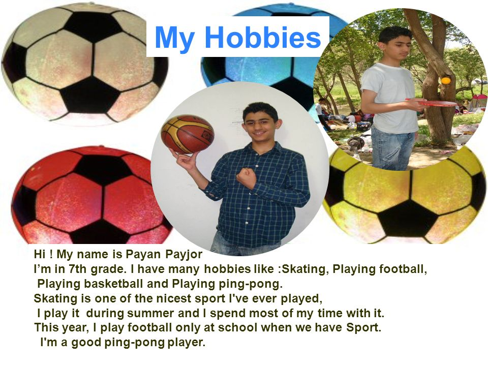 Hi ! My name is Payan Payjor Im in 7th grade. I have many hobbies like :Skating, Playing football, Playing basketball and Playing ping-pong. Skating i