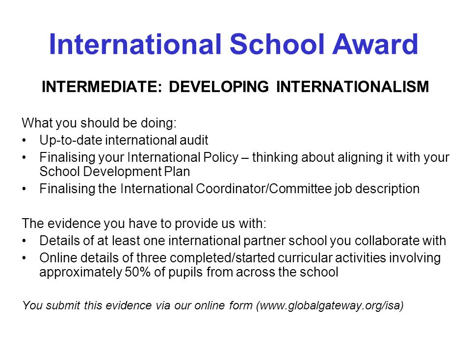 INTERMEDIATE: DEVELOPING INTERNATIONALISM What you should be doing: Up-to-date international audit Finalising your International Policy – thinking about aligning it with your School Development Plan Finalising the International Coordinator/Committee job description The evidence you have to provide us with: Details of at least one international partner school you collaborate with Online details of three completed/started curricular activities involving approximately 50% of pupils from across the school You submit this evidence via our online form (www.globalgateway.org/isa) International School Award
