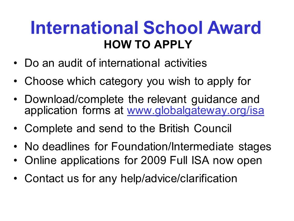 HOW TO APPLY Do an audit of international activities Choose which category you wish to apply for Download/complete the relevant guidance and application forms at www.globalgateway.org/isa Complete and send to the British Council No deadlines for Foundation/Intermediate stages Online applications for 2009 Full ISA now open Contact us for any help/advice/clarification International School Award