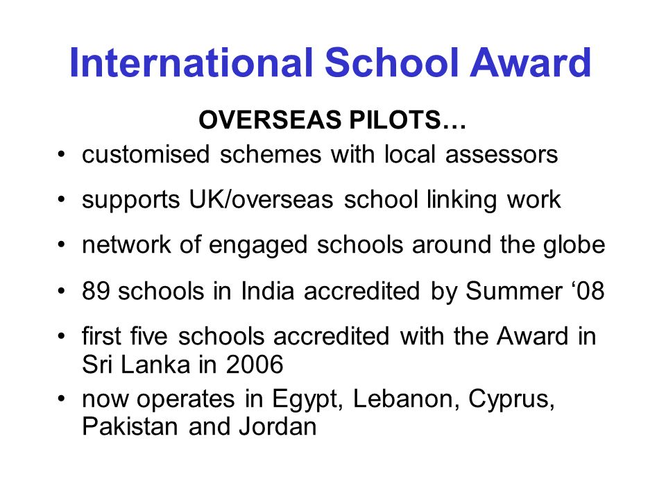 OVERSEAS PILOTS… customised schemes with local assessors supports UK/overseas school linking work network of engaged schools around the globe 89 schools in India accredited by Summer 08 first five schools accredited with the Award in Sri Lanka in 2006 now operates in Egypt, Lebanon, Cyprus, Pakistan and Jordan International School Award