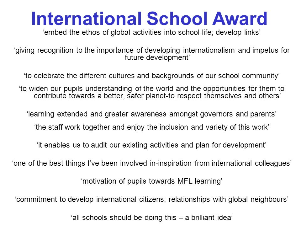 embed the ethos of global activities into school life; develop links giving recognition to the importance of developing internationalism and impetus for future development to celebrate the different cultures and backgrounds of our school community to widen our pupils understanding of the world and the opportunities for them to contribute towards a better, safer planet-to respect themselves and others learning extended and greater awareness amongst governors and parents the staff work together and enjoy the inclusion and variety of this work it enables us to audit our existing activities and plan for development one of the best things Ive been involved in-inspiration from international colleagues motivation of pupils towards MFL learning commitment to develop international citizens; relationships with global neighbours all schools should be doing this – a brilliant idea International School Award