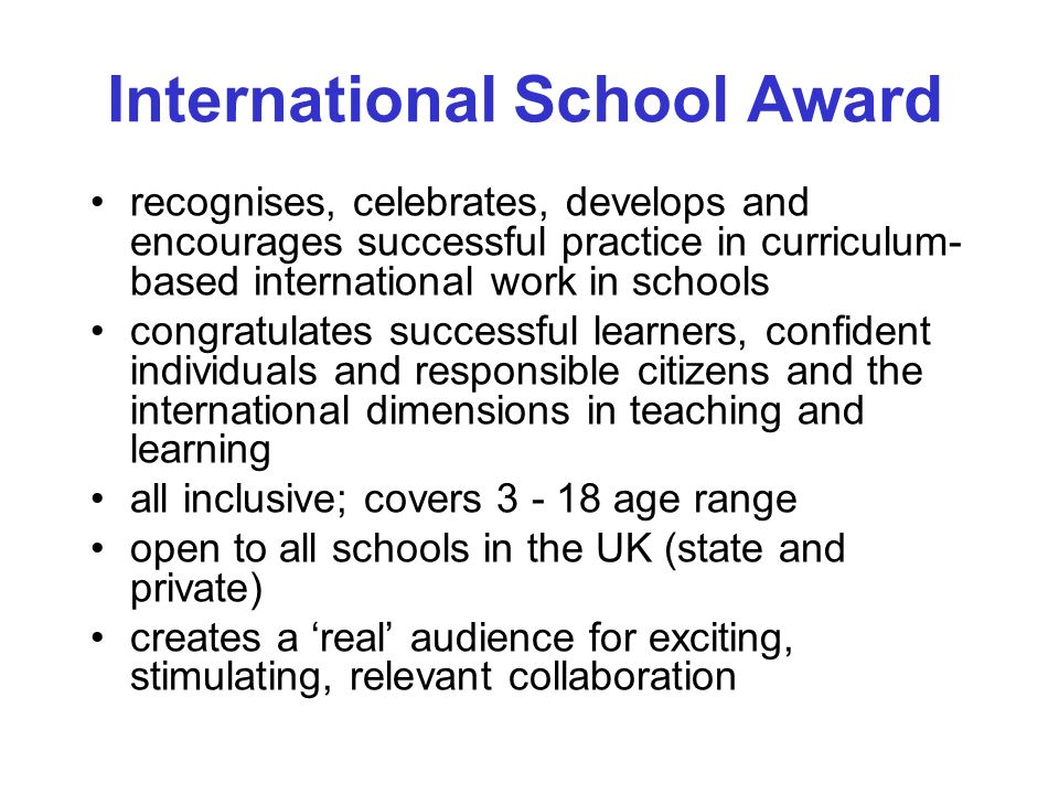 recognises, celebrates, develops and encourages successful practice in curriculum- based international work in schools congratulates successful learners, confident individuals and responsible citizens and the international dimensions in teaching and learning all inclusive; covers 3 - 18 age range open to all schools in the UK (state and private) creates a real audience for exciting, stimulating, relevant collaboration International School Award