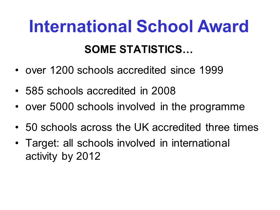 SOME STATISTICS… over 1200 schools accredited since 1999 585 schools accredited in 2008 over 5000 schools involved in the programme 50 schools across the UK accredited three times Target: all schools involved in international activity by 2012 International School Award