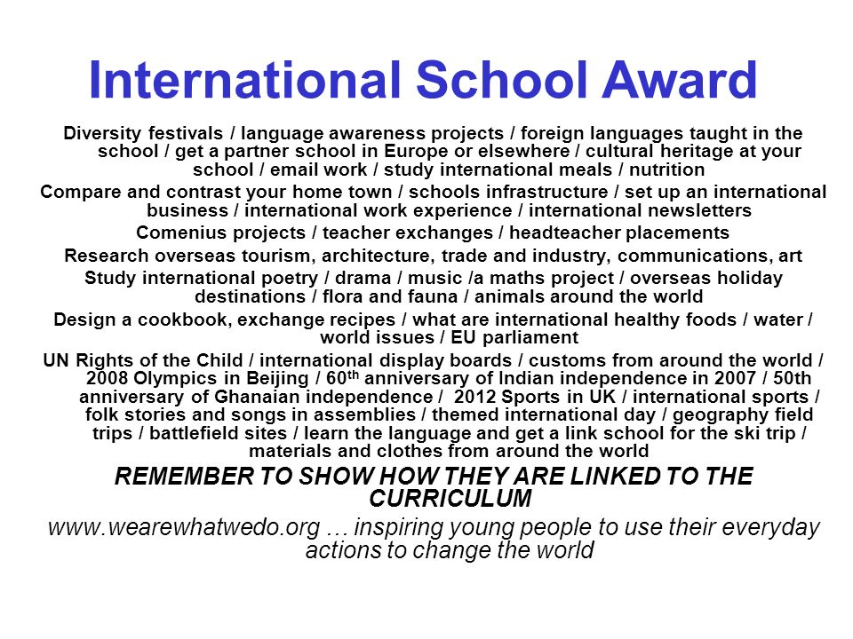 Diversity festivals / language awareness projects / foreign languages taught in the school / get a partner school in Europe or elsewhere / cultural heritage at your school / email work / study international meals / nutrition Compare and contrast your home town / schools infrastructure / set up an international business / international work experience / international newsletters Comenius projects / teacher exchanges / headteacher placements Research overseas tourism, architecture, trade and industry, communications, art Study international poetry / drama / music /a maths project / overseas holiday destinations / flora and fauna / animals around the world Design a cookbook, exchange recipes / what are international healthy foods / water / world issues / EU parliament UN Rights of the Child / international display boards / customs from around the world / 2008 Olympics in Beijing / 60 th anniversary of Indian independence in 2007 / 50th anniversary of Ghanaian independence / 2012 Sports in UK / international sports / folk stories and songs in assemblies / themed international day / geography field trips / battlefield sites / learn the language and get a link school for the ski trip / materials and clothes from around the world REMEMBER TO SHOW HOW THEY ARE LINKED TO THE CURRICULUM www.wearewhatwedo.org … inspiring young people to use their everyday actions to change the world International School Award