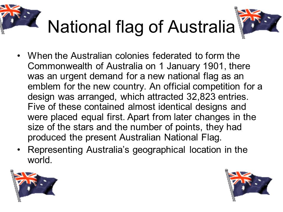 National flag of Australia When the Australian colonies federated to form the Commonwealth of Australia on 1 January 1901, there was an urgent demand