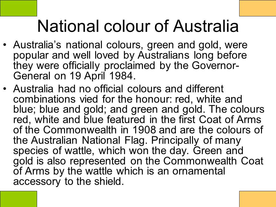 National colour of Australia Australias national colours, green and gold, were popular and well loved by Australians long before they were officially