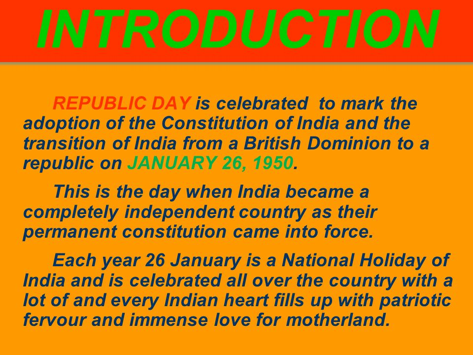 REPUBLIC DAY is celebrated to mark the adoption of the Constitution of India and the transition of India from a British Dominion to a republic on JANUARY 26, 1950.