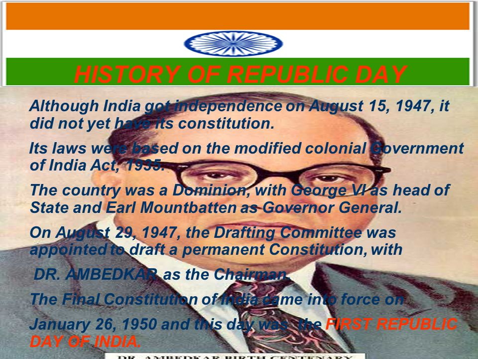 HISTORY OF REPUBLIC DAY Although India got independence on August 15, 1947, it did not yet have its constitution. Its laws were based on the modified