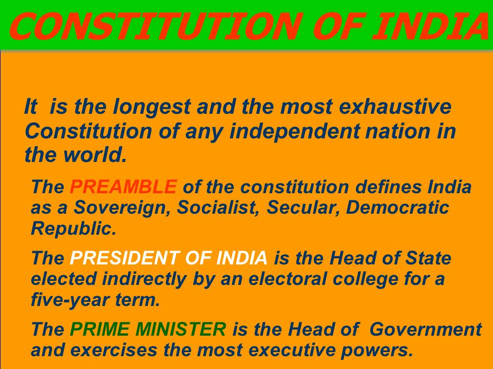 It is the longest and the most exhaustive Constitution of any independent nation in the world. The PREAMBLE of the constitution defines India as a Sov