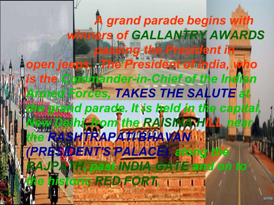 A grand parade begins with winners of GALLANTRY AWARDS passing the President in open jeeps. The President of India, who is the Commander-in-Chief of t