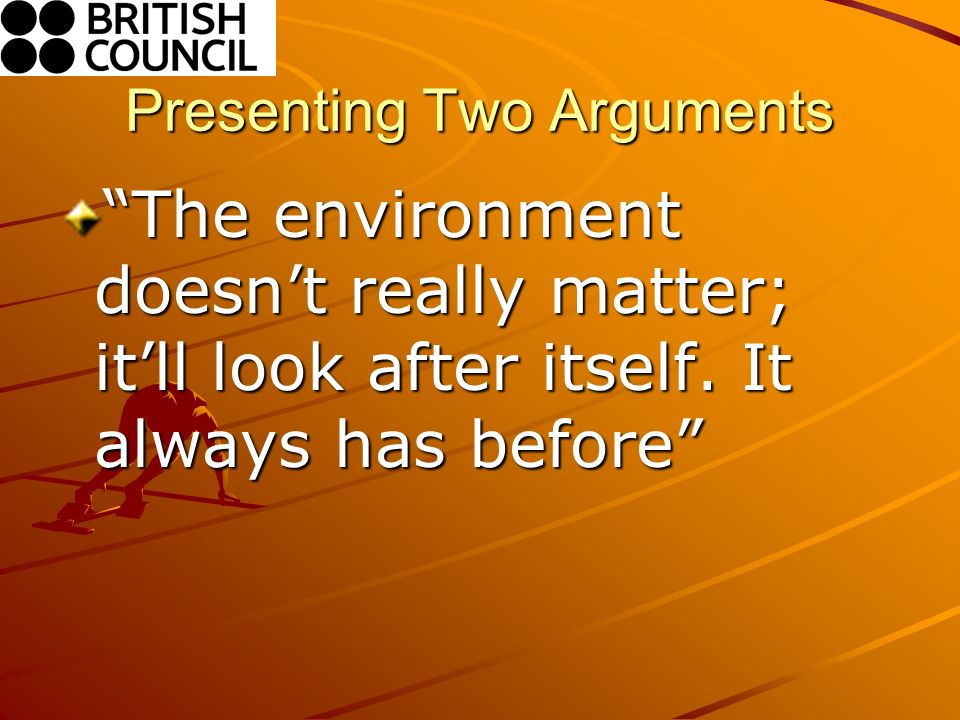 Presenting Two Arguments The environment doesnt really matter; itll look after itself.