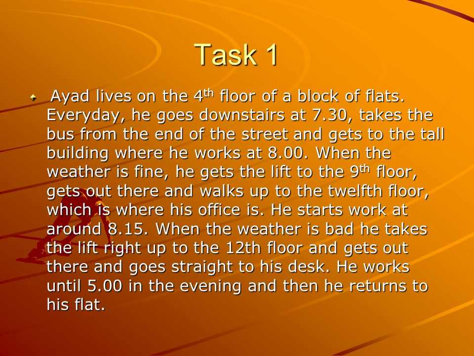 Task 1 Ayad lives on the 4 th floor of a block of flats. Everyday, he goes downstairs at 7.30, takes the bus from the end of the street and gets to th