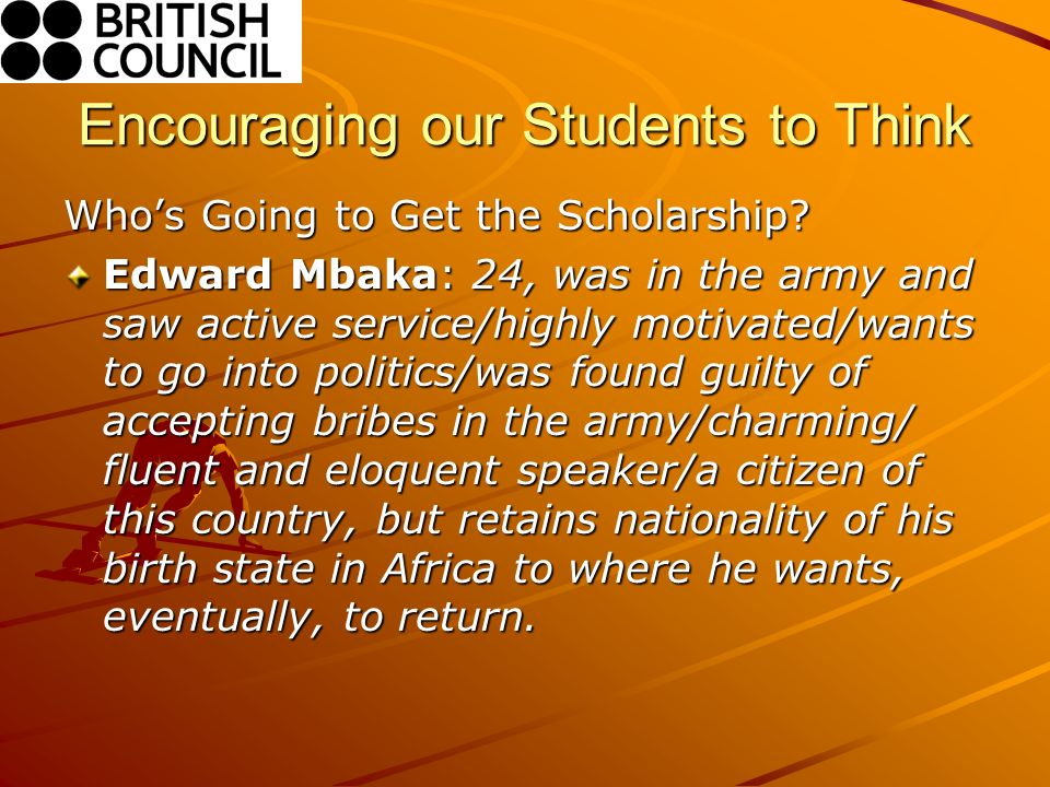 Encouraging our Students to Think Whos Going to Get the Scholarship? Edward Mbaka: 24, was in the army and saw active service/highly motivated/wants t