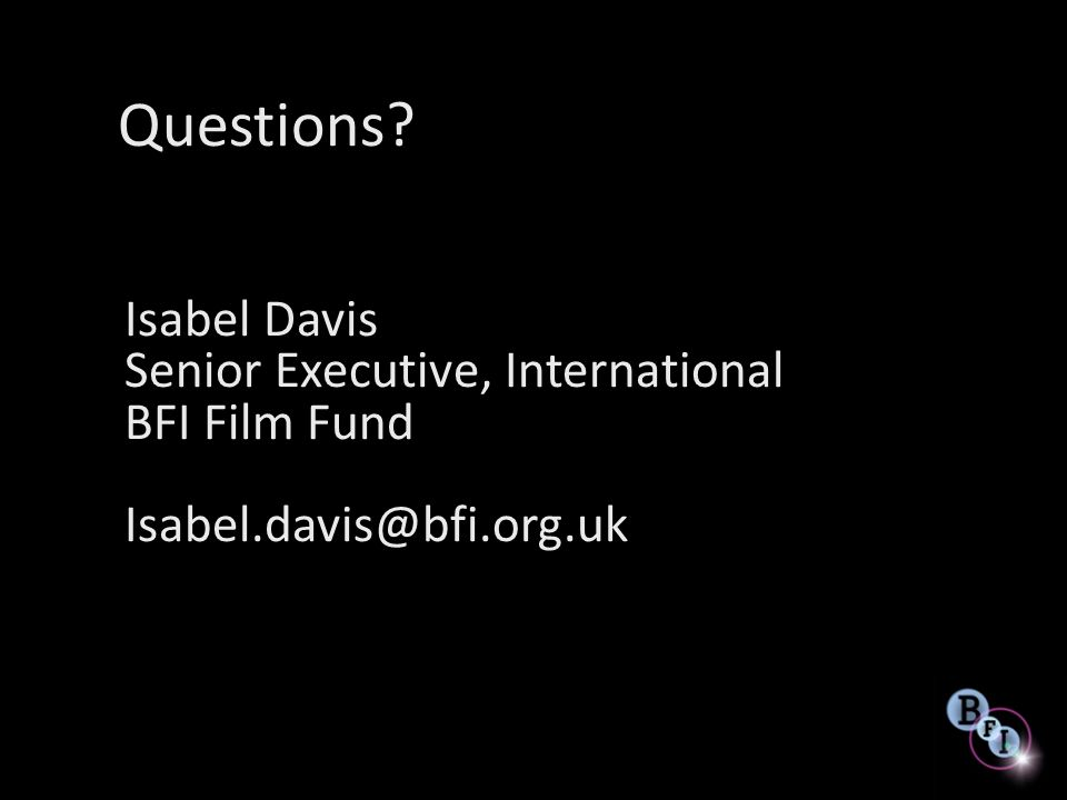 Questions? Isabel Davis Senior Executive, International BFI Film Fund Isabel.davis@bfi.org.uk