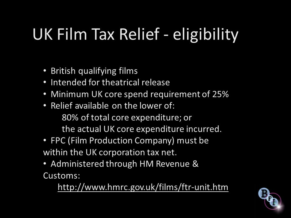 UK Film Tax Relief qualifying spend Core spend = production budget from pre production to completion, minus excluded costs (financing, bond, marketing, entertaining, development) UK core spend = Used or Consumed in UK, irrespective of nationality NOT the same as co-production spend definition: Co-production = who Tax = where Costs must be incurred by UK Film Production Company (FPC)