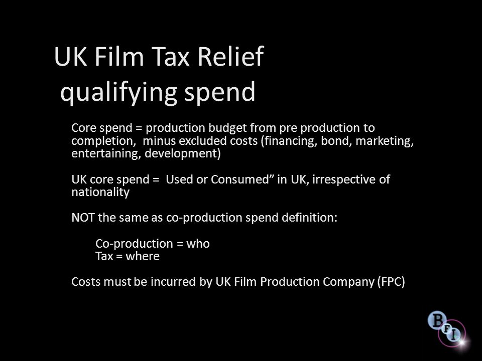 UK Film Tax Relief Rebate No cap Direct benefit to the production company – paid through corporation tax return of FPC Reliable, paying out on time Possibility for a producer to negotiate equity position (where UK public funders are involved, a recoupment corridor) Plan tax year carefully – interim payment(s) possible Number of entities are now cash flowing