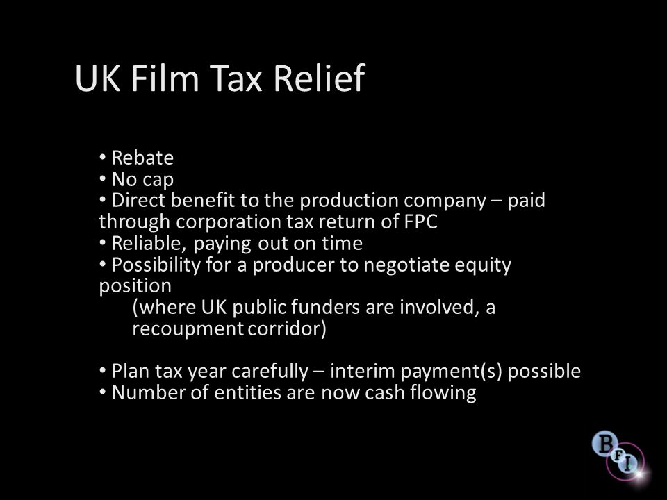 UK Film Tax Relief Rebate No cap Direct benefit to the production company – paid through corporation tax return of FPC Reliable, paying out on time Po