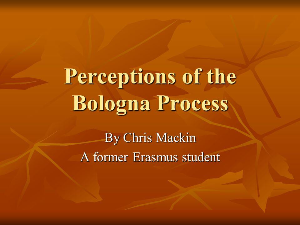 Perceptions of the Bologna Process By Chris Mackin A former Erasmus student
