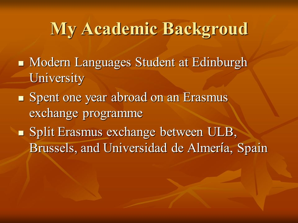My Academic Backgroud Modern Languages Student at Edinburgh University Modern Languages Student at Edinburgh University Spent one year abroad on an Erasmus exchange programme Spent one year abroad on an Erasmus exchange programme Split Erasmus exchange between ULB, Brussels, and Universidad de Almer í a, Spain Split Erasmus exchange between ULB, Brussels, and Universidad de Almer í a, Spain
