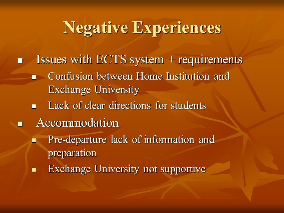 Negative Experiences Issues with ECTS system + requirements Issues with ECTS system + requirements Confusion between Home Institution and Exchange Uni