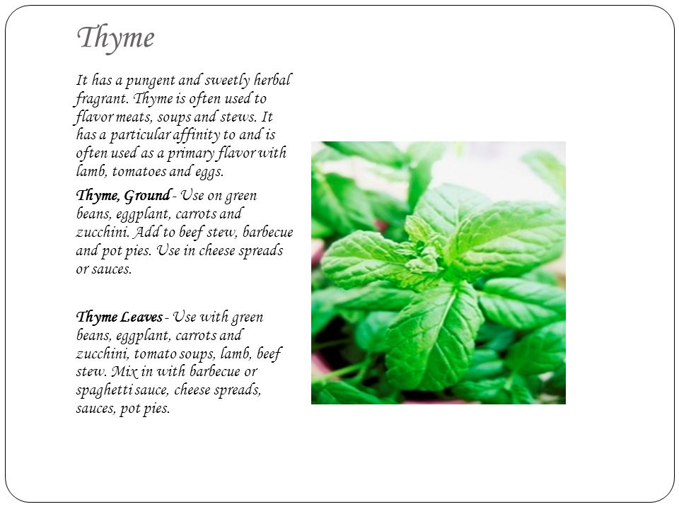 Thyme It has a pungent and sweetly herbal fragrant. Thyme is often used to flavor meats, soups and stews. It has a particular affinity to and is often
