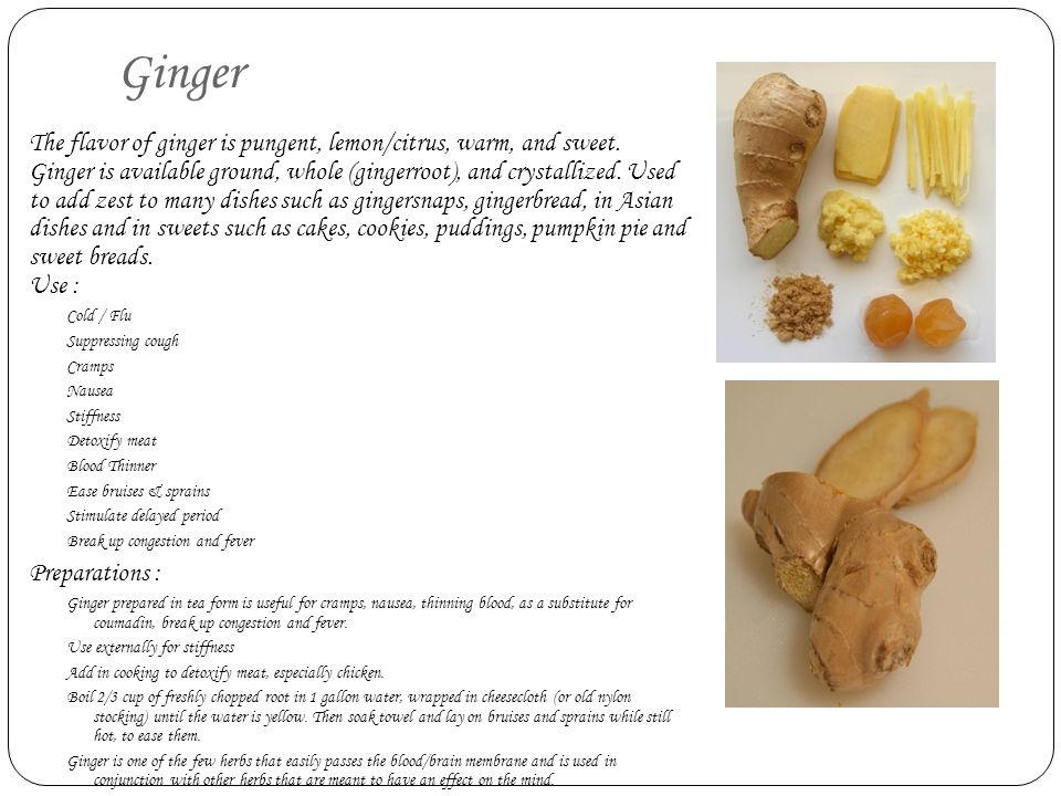 Ginger The flavor of ginger is pungent, lemon/citrus, warm, and sweet. Ginger is available ground, whole (gingerroot), and crystallized. Used to add z