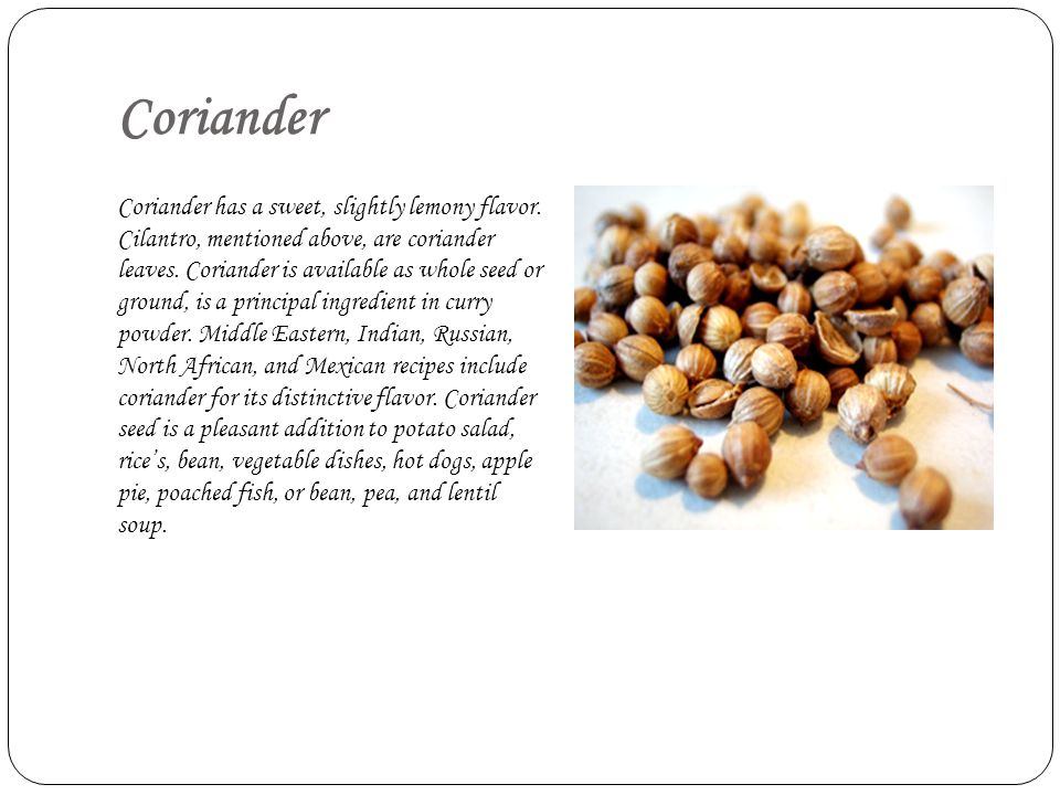 Coriander Coriander has a sweet, slightly lemony flavor. Cilantro, mentioned above, are coriander leaves. Coriander is available as whole seed or grou