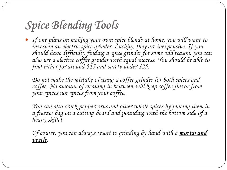 Spice Blending Tools If one plans on making your own spice blends at home, you will want to invest in an electric spice grinder. Luckily, they are ine
