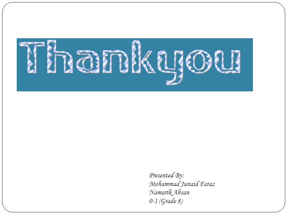Presented By: Mohammad Junaid Faraz Namarik Ahsan 0-1 (Grade 8)