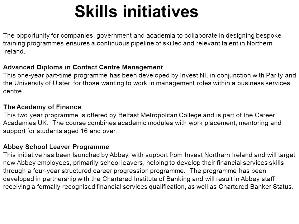 Skills initiatives The opportunity for companies, government and academia to collaborate in designing bespoke training programmes ensures a continuous pipeline of skilled and relevant talent in Northern Ireland.