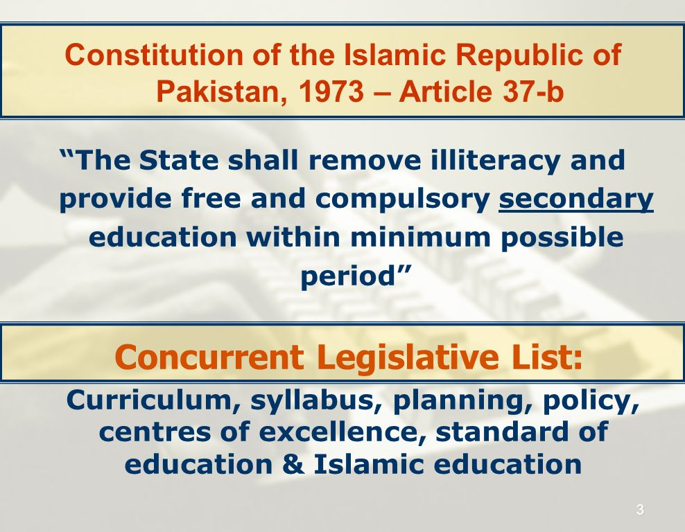 Constitution of the Islamic Republic of Pakistan, 1973 – Article 37-b The State shall remove illiteracy and provide free and compulsory secondary educ
