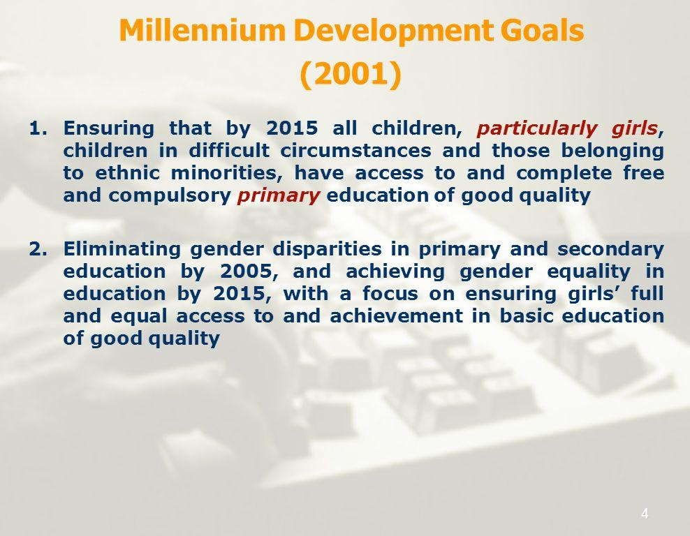 Millennium Development Goals (2001) 1.Ensuring that by 2015 all children, particularly girls, children in difficult circumstances and those belonging
