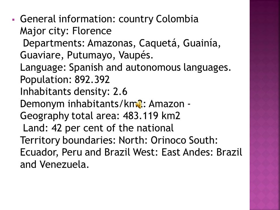 General information: country Colombia Major city: Florence Departments: Amazonas, Caquetá, Guainía, Guaviare, Putumayo, Vaupés.