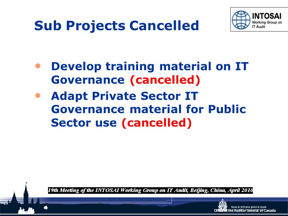 Office of the Auditor General of Canada Sub Projects Cancelled Develop training material on IT Governance (cancelled) Adapt Private Sector IT Governance material for Public Sector use (cancelled)