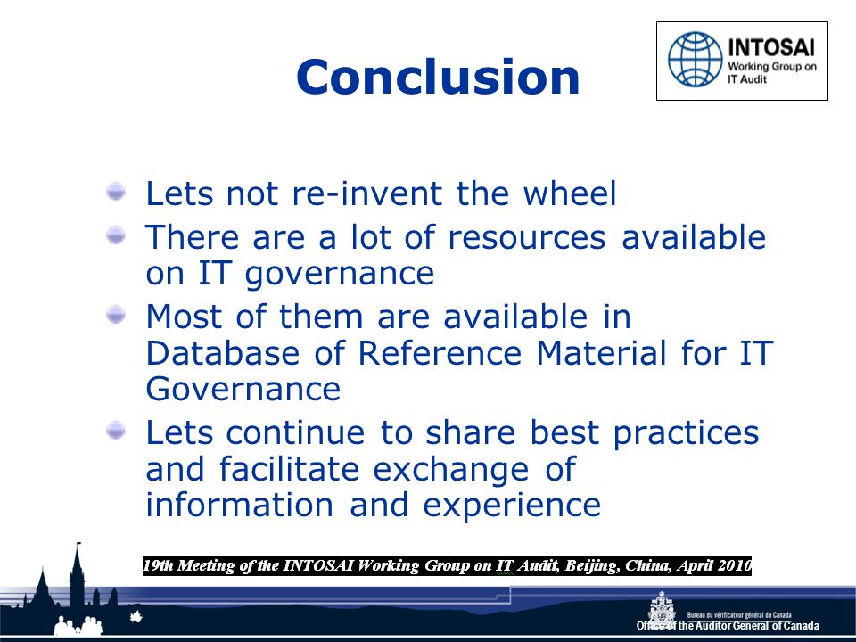 Office of the Auditor General of Canada Conclusion Lets not re-invent the wheel There are a lot of resources available on IT governance Most of them are available in Database of Reference Material for IT Governance Lets continue to share best practices and facilitate exchange of information and experience