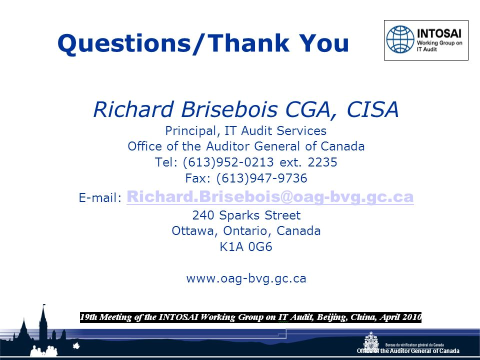 Office of the Auditor General of Canada Questions/Thank You Richard Brisebois CGA, CISA Principal, IT Audit Services Office of the Auditor General of Canada Tel: (613)952-0213 ext.