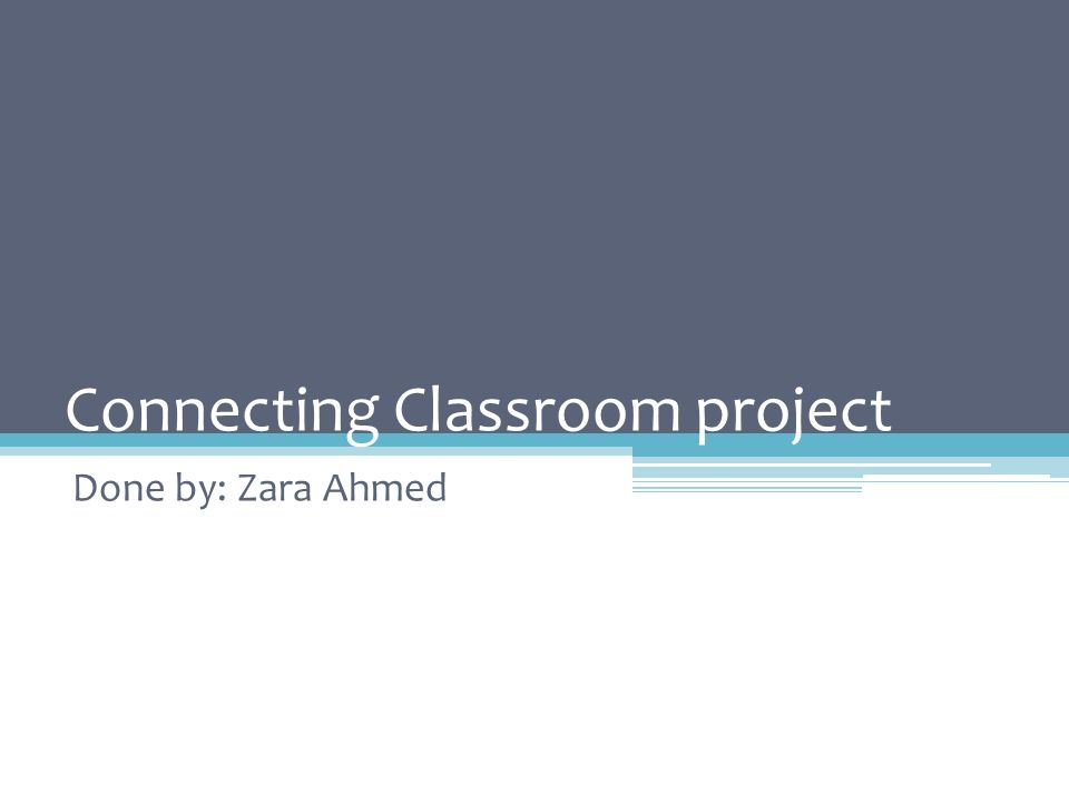 Connecting Classroom project Done by: Zara Ahmed