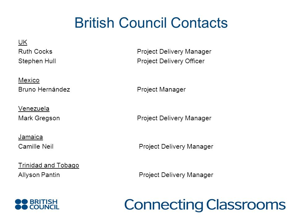 British Council Contacts UK Ruth CocksProject Delivery Manager Stephen HullProject Delivery Officer Mexico Bruno HernándezProject Manager Venezuela Mark GregsonProject Delivery Manager Jamaica Camille Neil Project Delivery Manager Trinidad and Tobago Allyson Pantin Project Delivery Manager