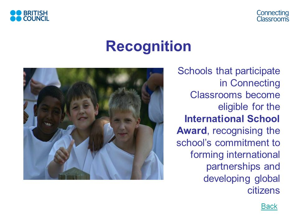 Recognition Schools that participate in Connecting Classrooms become eligible for the International School Award, recognising the schools commitment t