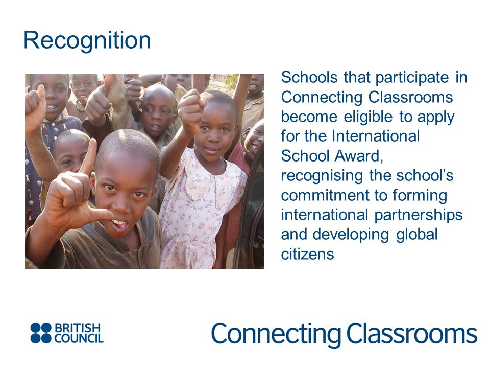 Recognition Schools that participate in Connecting Classrooms become eligible to apply for the International School Award, recognising the schools commitment to forming international partnerships and developing global citizens