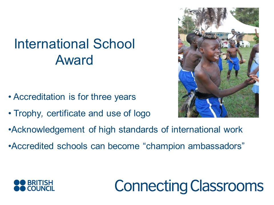 International School Award Accreditation is for three years Trophy, certificate and use of logo Acknowledgement of high standards of international wor