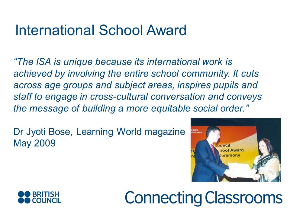 International School Award The ISA is unique because its international work is achieved by involving the entire school community.