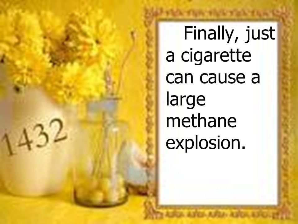 Finally, just a cigarette can cause a large methane explosion. Finally, just a cigarette can cause a large methane explosion.