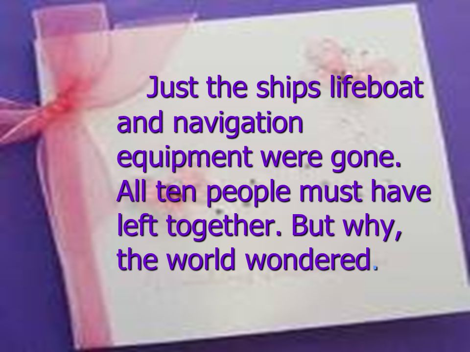 Just the ships lifeboat and navigation equipment were gone. All ten people must have left together. But why, the world wondered. Just the ships lifebo