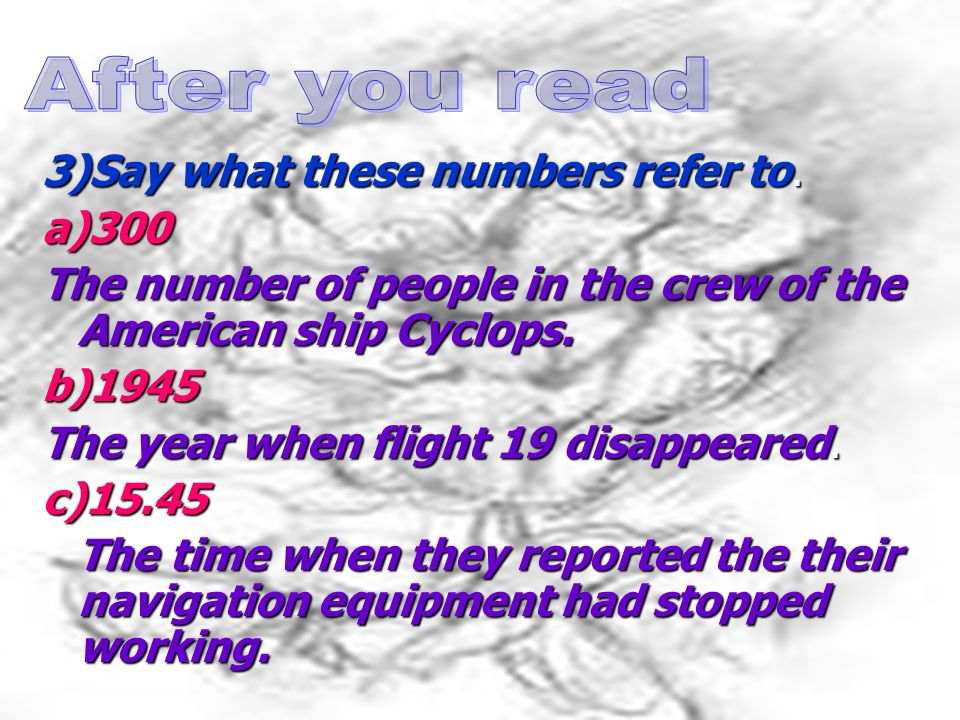 3)Say what these numbers refer to. a)300 The number of people in the crew of the American ship Cyclops. b)1945 The year when flight 19 disappeared. c)