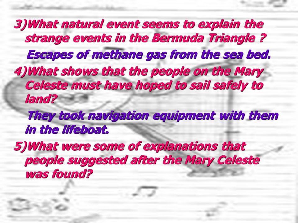 3)What natural event seems to explain the strange events in the Bermuda Triangle ? Escapes of methane gas from the sea bed. Escapes of methane gas fro