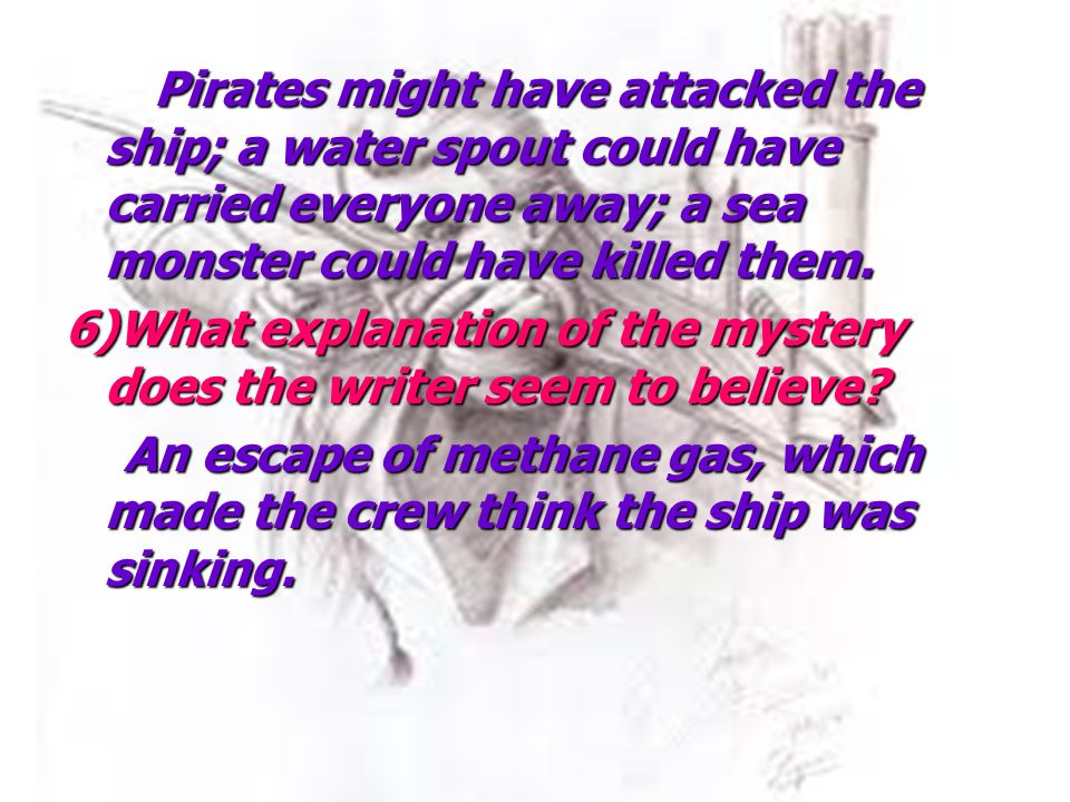 Pirates might have attacked the ship; a water spout could have carried everyone away; a sea monster could have killed them.